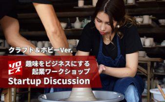 趣味をビジネスにする起業ワークショップ「Startup Discussion」クラフト&ホビーVer.